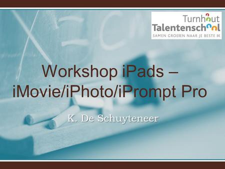 Workshop iPads – iMovie/iPhoto/iPrompt Pro K. De Schuyteneer.