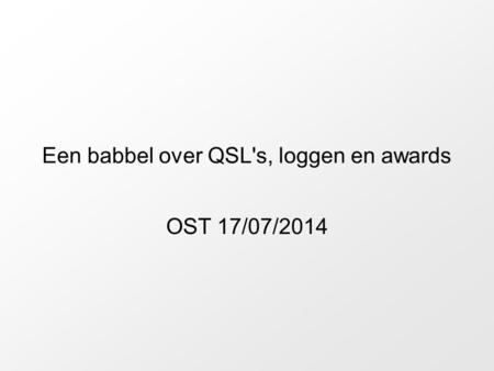 Een babbel over QSL's, loggen en awards OST 17/07/2014.