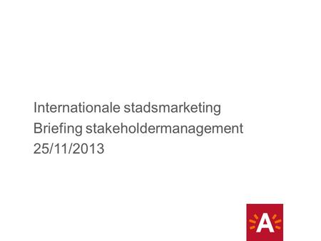 Internationale stadsmarketing Briefing stakeholdermanagement 25/11/2013.