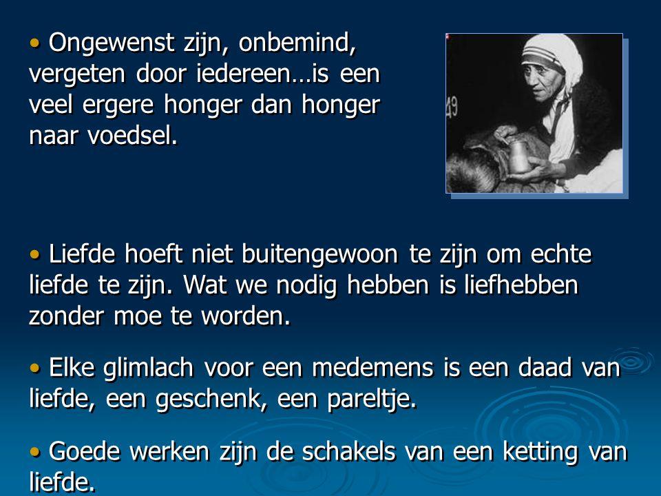 • Ongewenst zijn, onbemind, vergeten door iedereen…is een veel ergere honger dan honger naar voedsel.