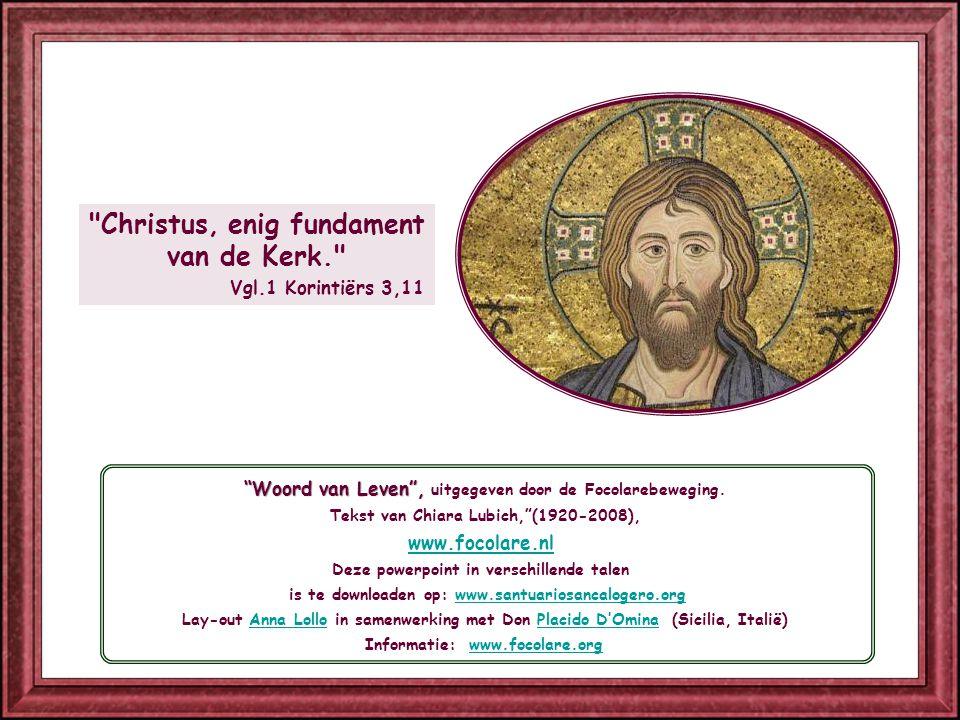 Christus, enig fundament van de Kerk. Vgl.1 Korintiërs 3,11 Woord van Leven , uitgegeven door de Focolarebeweging.