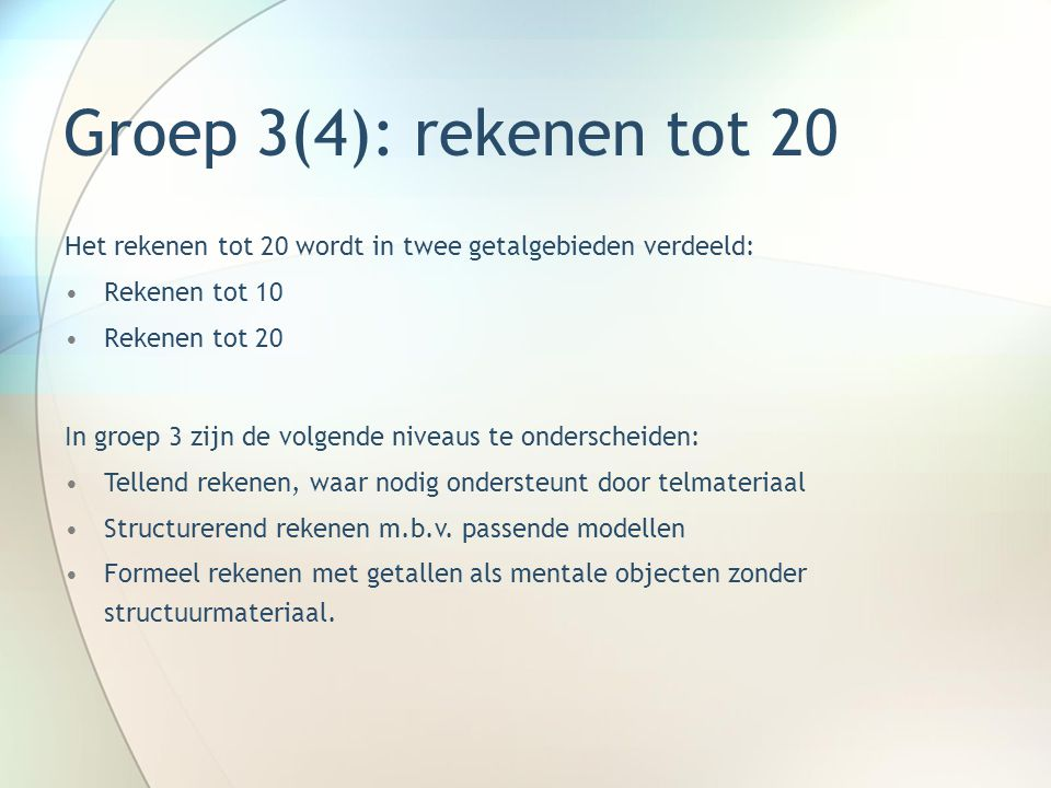 Groep 3(4): rekenen tot 20 In groep 3 kan niet meer volstaan worden met het pure tellen zoals dat in groep 1 en 2 plaats heeft gevonden.