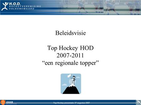 "Top Hockey presentatie 27 augustus 2007 Beleidsvisie Top Hockey HOD 2007-2011 ""een regionale topper"""