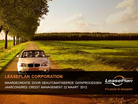 LEASEPLAN CORPORATION WAARDECREATIE DOOR GEAUTOMATISEERDE DATAPROCESSEN JAARCONGRES CREDIT MANAGEMENT 22 MAART 2012.