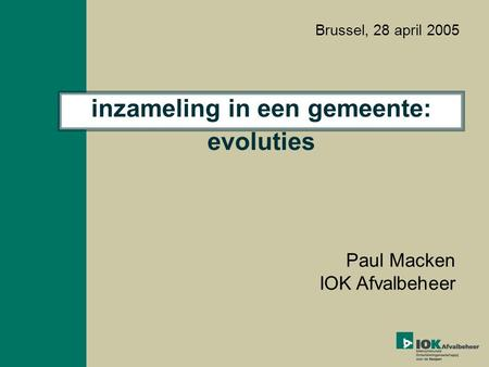 Inzameling in een gemeente: evoluties Paul Macken IOK Afvalbeheer Brussel, 28 april 2005.