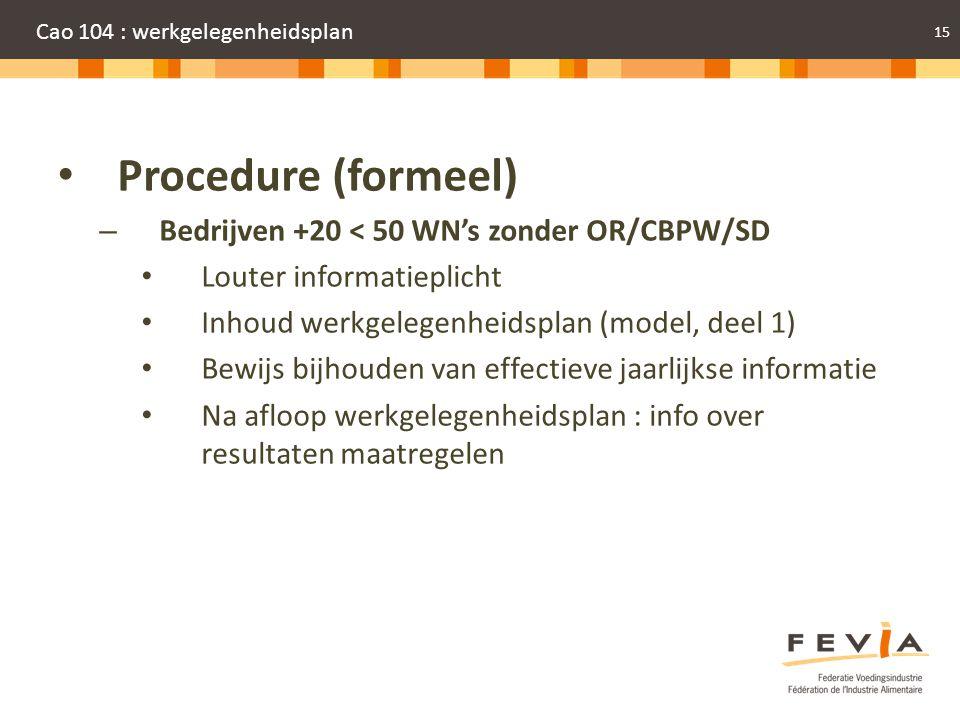16 Cao 104 : werkgelegenheidsplan • Procedure (formeel) – Alle andere bedrijven (dus + 50 WN's of – 50 WN's met overlegorganen) • Voorafgaande informatie OR (VA/CPBW/WN's) • Voorafgaande raadpleging OR (VA/CPBW/WN's) – Binnen de 2 maanden, aanvullende/alternatieve voorstellen • Beslissing WG definitief plan : onderdeel jaarlijkse informatie OR – Binnen de 2 maanden na ontvangst advies • Informatie aan OR resultaat plan (VA/CPBW/Wn's) – Maatregelen ook BH CPBW.