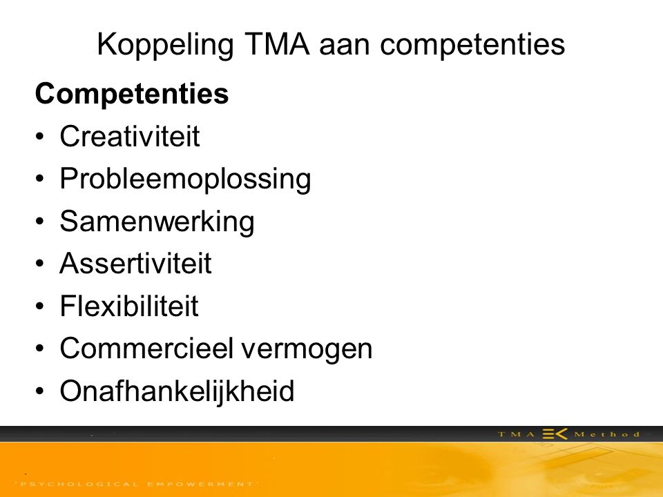 Koppeling TMA aan competenties Competentie Creativiteit originele of nieuwe ideeën en oplossingen kunnen bedenken; invalshoeken vinden die afwijken van de gevestigde denkpatronen Drijfveren: Conformeren (i) Orde en structuur (i) Onafhankelijk denken