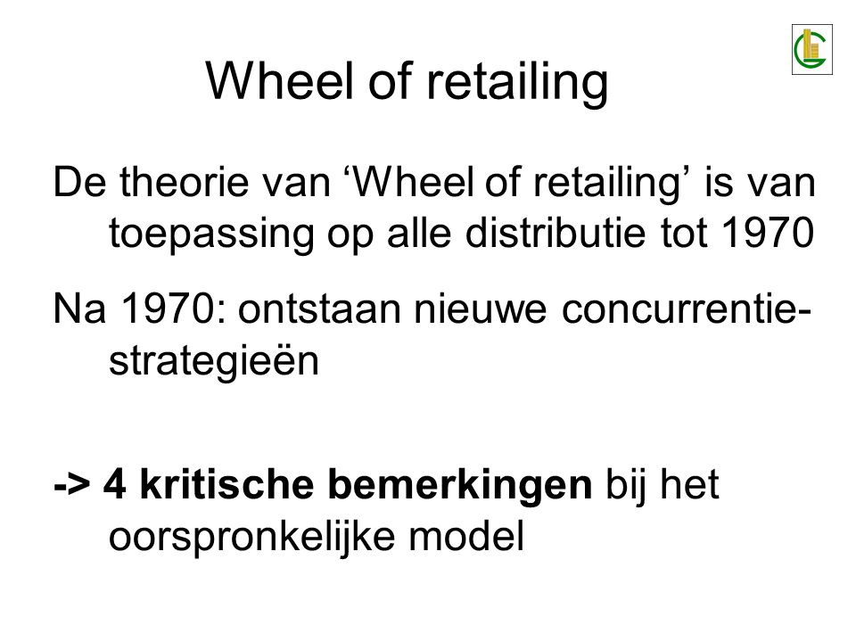 Wheel of retailing Bemerking 1 'Lage prijs' volstaat niet om de diversiteit van de distributie- vernieuwingen te kenmerken Andere dimensies: kwaliteit, presentatie, keuze, sfeer, diensten,...keuzesfeer