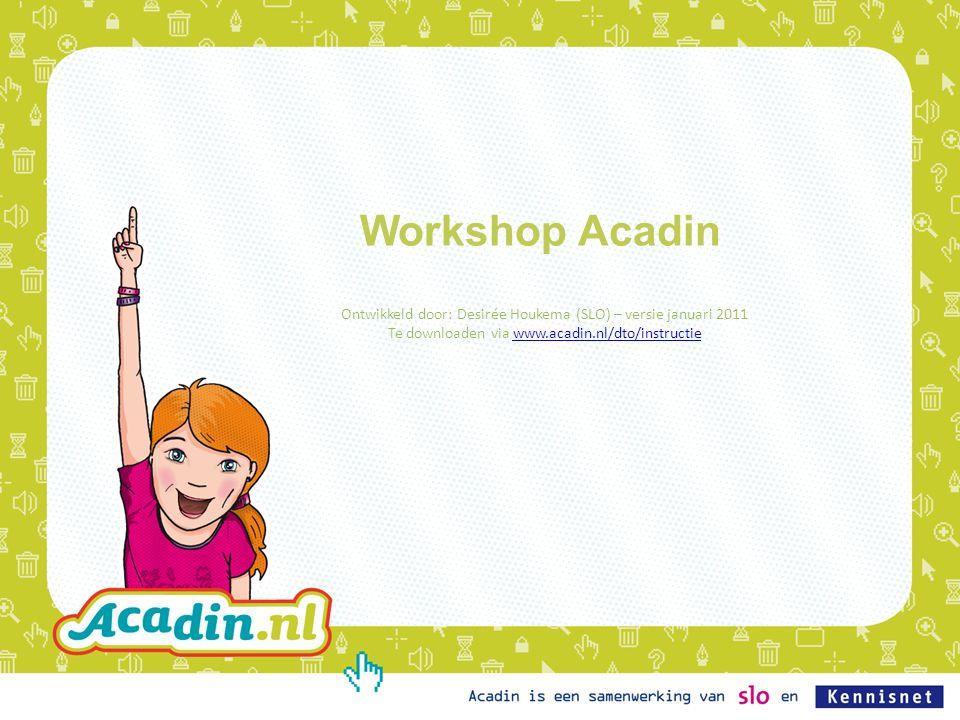 Doelen workshop •Inzicht in achtergronden bij Acadin •Overzicht mogelijkheden en werkwijze leeromgeving •Voldoende ervaring voor gebruik in eigen praktijk •Gelegenheid tot stellen van vragen