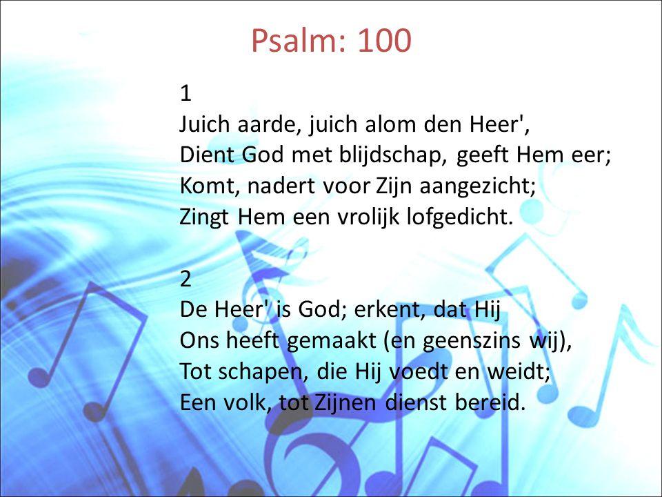 • 3 Gaat tot Zijn poorten in met lof, Met lofzang in Zijn heilig hof; Looft Hem aldaar met hart en stem; Prijst Zijnen Naam, verheerlijkt Hem.