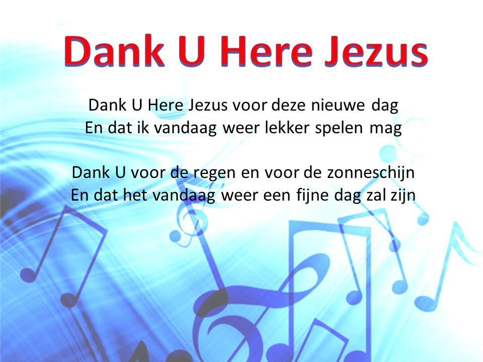 Dank U Here Jezus, U bent de hoogste Heer Ik wil ook vandaag weer leven tot Uw eer Dank U Here Jezus, ik vind het heel erg fijn Dat U ook vandaag weer dicht bij mij zult zijn