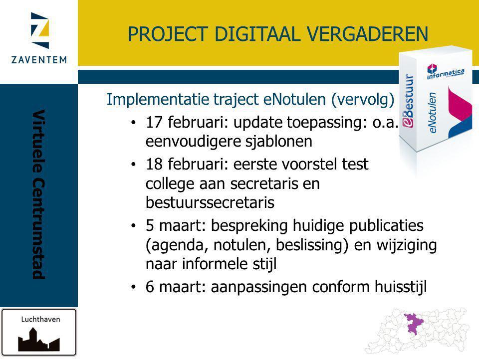 PROJECT DIGITAAL VERGADEREN Implementatie traject eNotulen (vervolg) 17-20 maart: zelf interne opleiding geven voor onze gebruikers 1 testcollege (dubbel) en dan 'live' 'opleiding' / demo voor raadsleden: mobiele applicatie Virtuele Centrumstad