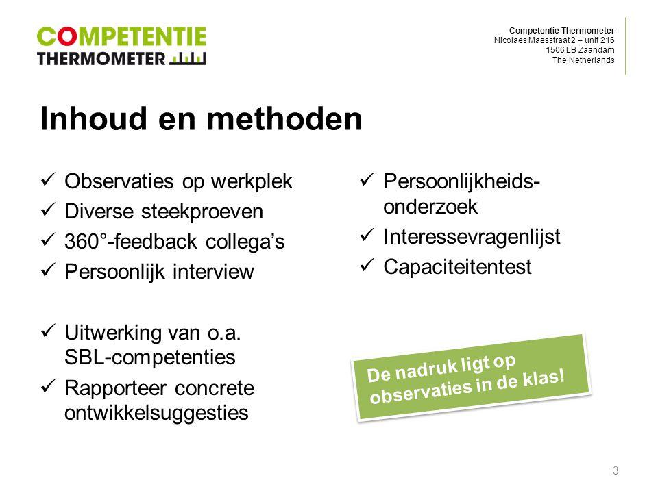 Competentie Thermometer Nicolaes Maesstraat 2 – unit 216 1506 LB Zaandam The Netherlands Valide en betrouwbaar Genormeerd door een expertgroep Getoetst aan de praktijk Gewogen bijdrage per afzonderlijke methode en item Algemene standaard voor Testgebruik (COTAN/NIP) Ontworpen volgens ISO 10667-1 en ISO 10667-2 Afname door gecertificeerde experts uit het werkveld Wetenschappelijk verantwoord.
