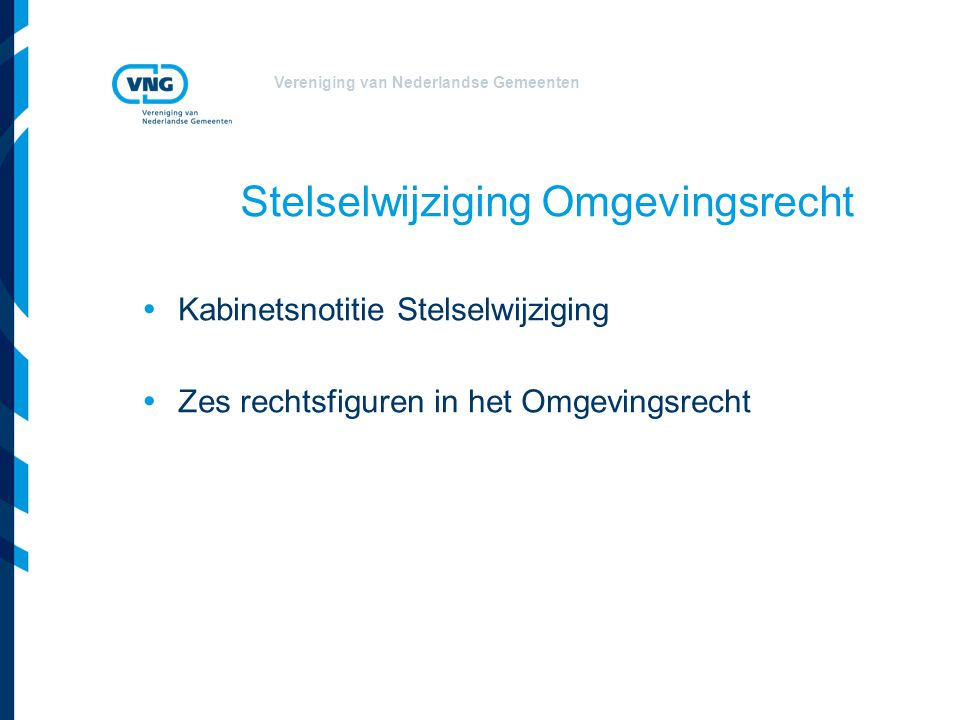 Vereniging van Nederlandse Gemeenten Kabinetsnotitie Stelselwijziging -15 wetten worden geïntegreerd in een Omgevingswet, waaronder: Chw, Interimwet stad- en milieubenadering, Wabo, Waterwet, Wb, Wgh, Wm (gebiedsgericht), Wro; -2 wetten worden volledig ingetrokken: Wet ammoniak en veehouderij en Wet geurhinder en veehouderij; -25 wetten worden gedeeltelijk nu of later overgenomen: Ww, ow, Wvg