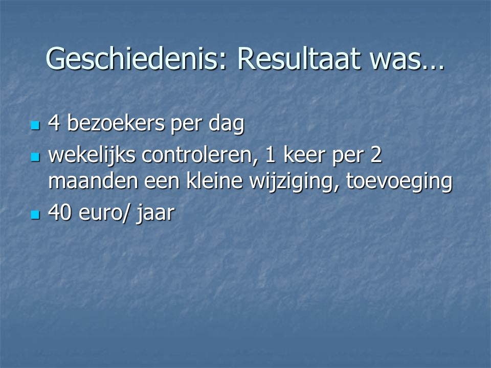 Geschiedenis: Resultaat was… 4 bezoekers per dag 4 bezoekers per dag wekelijks controleren, 1 keer per 2 maanden een kleine wijziging, toevoeging wekelijks controleren, 1 keer per 2 maanden een kleine wijziging, toevoeging 40 euro/ jaar 40 euro/ jaar