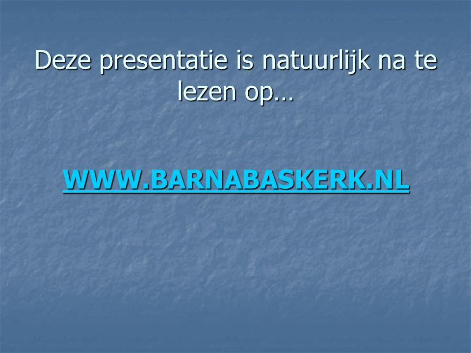 Deze presentatie is natuurlijk na te lezen op… WWW.BARNABASKERK.NL