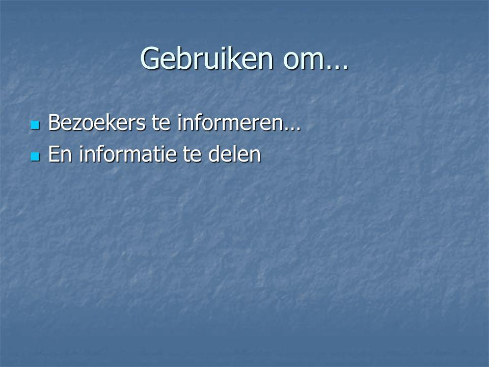 Gebruiken om… Bezoekers te informeren… Bezoekers te informeren… En informatie te delen En informatie te delen
