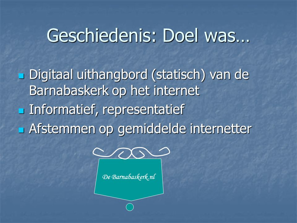 Geschiedenis: Doel was… Digitaal uithangbord (statisch) van de Barnabaskerk op het internet Digitaal uithangbord (statisch) van de Barnabaskerk op het internet Informatief, representatief Informatief, representatief Afstemmen op gemiddelde internetter Afstemmen op gemiddelde internetter De Barnabaskerk.nl