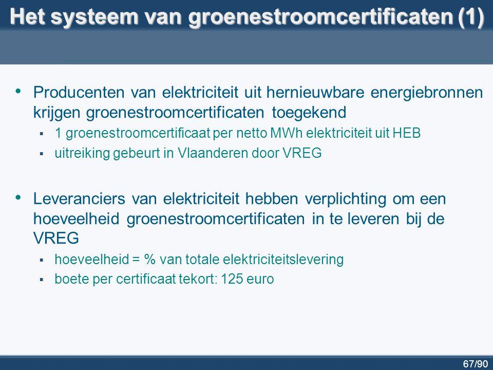 68/90 Het systeem van groenestroomcertificaten (2) Leveranciers moeten voldoen aan verplichting  door zelf groene elektriciteit te produceren  door groenestroomcertificaten te kopen van andere producenten  handel in certificaten gebeurt op vrije markt: marktprijs functie van o boetewaarde (125 euro) o aantal beschikbare certificaten op de markt Producenten hebben twee bronnen van inkomsten:  verkoop van elektriciteit (aan gewone marktprijs)  verkoop van groenestroomcertificaten  handel in certificaten en elektriciteit is volledig apart
