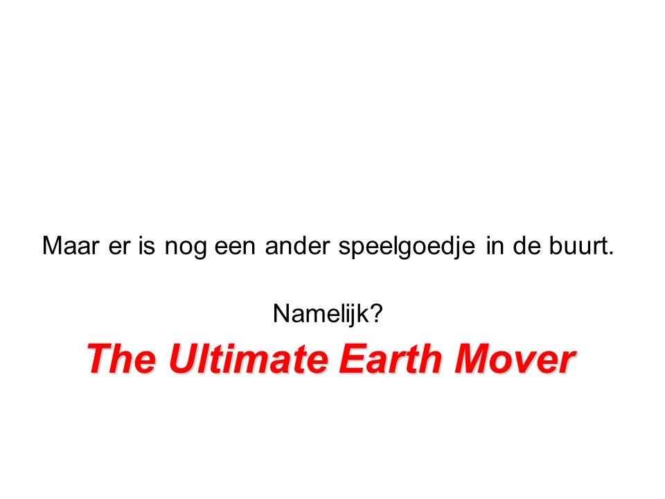 Ultimate Earth Mover De Ultimate Earth Mover is de grootste machine ter wereld.