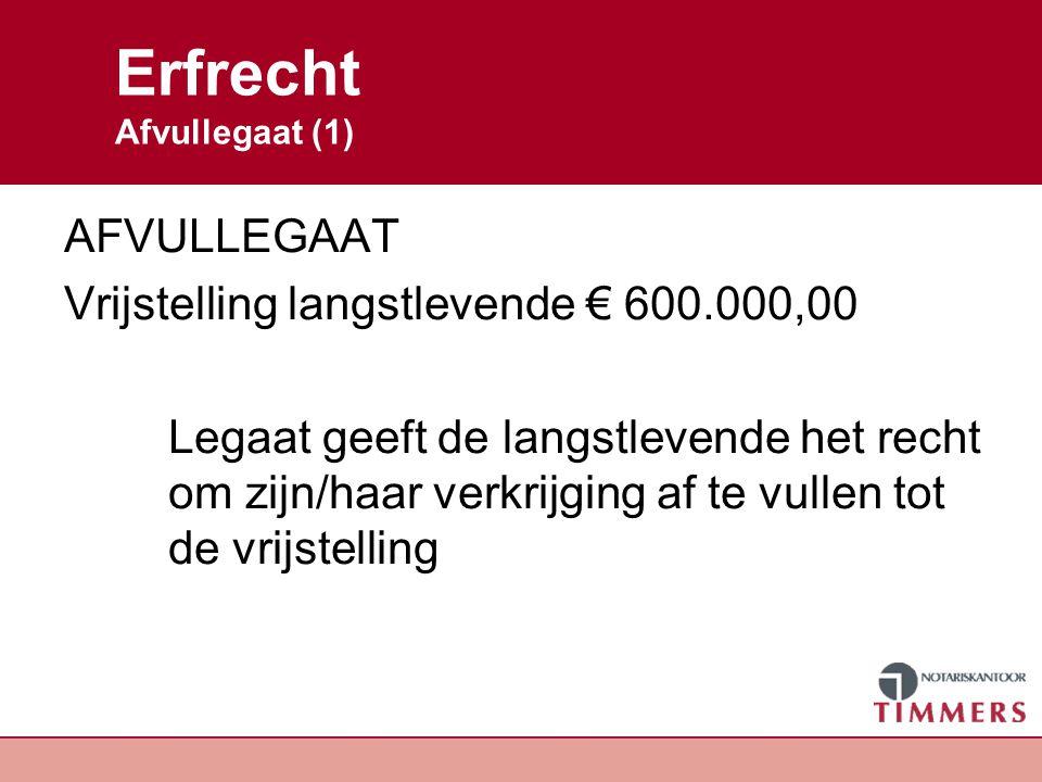 Erfrecht Afvullegaat (2) Erfenis € 210.000,00 * 1/3 = € 70.000,00 Kind: vrijstelling - 19.000,00 € 51.000,00 Belasting langstlevende = € 0,00 Belasting per kind 10% = € 5.100,00 * 2