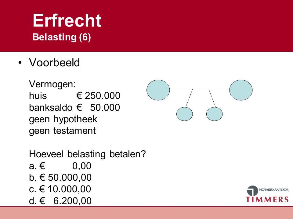 Erfrecht Uitwerking Vermogen is € 250.000,00 + € 50.000,00 = € 300.000,00 Nalatenschap is ½ of€ 150.000,00 3 erfgenamen, ieder 1/3 de of € 50.000,00 Vrijstelling per kind -19.000,00 €31.000,00 Belasting per kind € 3.100,00 * 2 = € 6.200,00 Belasting langstlevende is € 0,00 Antwoord D.