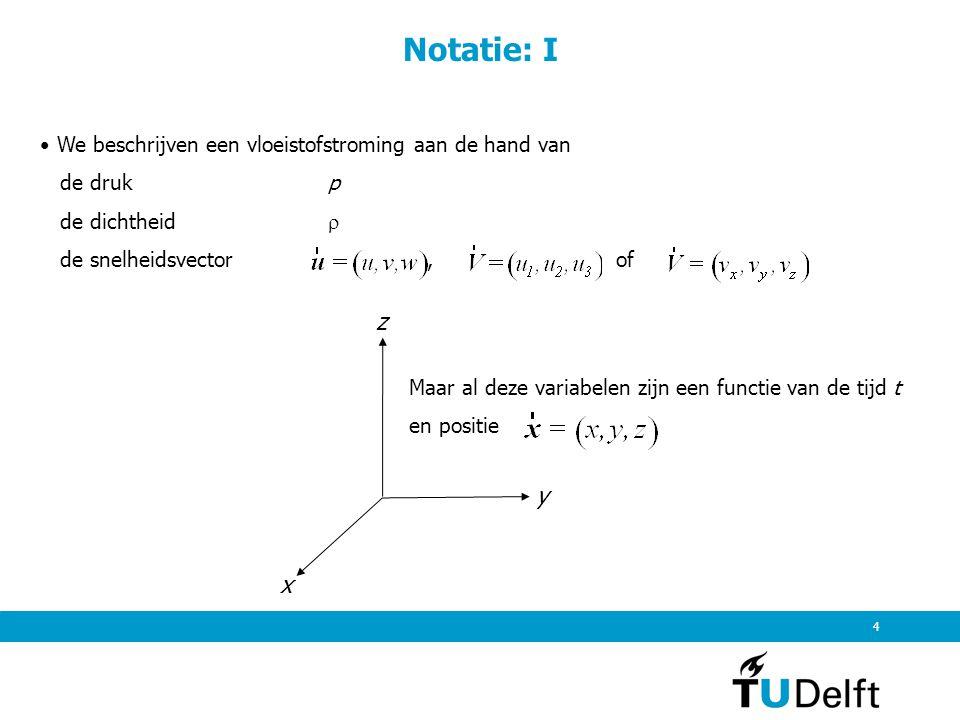 5 Notatie: II Dit betekent dus de druk p = p(x,y,z,t) de dichtheid  (x,y,z,t) de snelheidsvector source: Munson et al gg