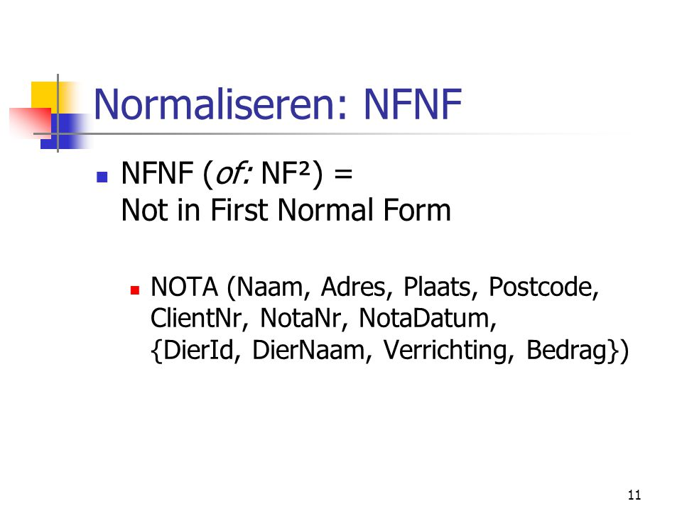 12 Normaliseren: 1NF Geen repeating groups: NOTA (Naam, Adres, Plaats, Postcode, ClientNr, NotaNr, NotaDatum) NOTA_DIER (NotaNr*, DierID, DierNaam, Verrichting, Bedrag)