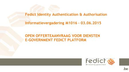 Fedict Identity Authentication & Authorisation Informatievergadering M1016 – 03.06.2015 OPEN OFFERTEAANVRAAG VOOR DIENSTEN E-GOVERNMENT FEDICT PLATFORM.