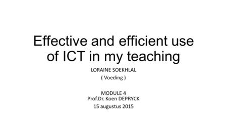 Effective and efficient use of ICT in my teaching LORAINE SOEKHLAL ( Voeding ) MODULE 4 Prof.Dr. Koen DEPRYCK 15 augustus 2015.