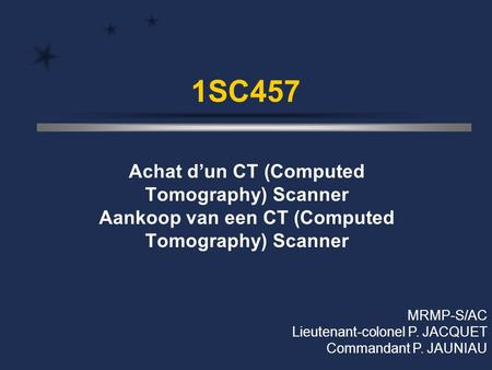 1SC457 Achat d'un CT (Computed Tomography) Scanner Aankoop van een CT (Computed Tomography) Scanner MRMP-S/AC Lieutenant-colonel P. JACQUET Commandant.
