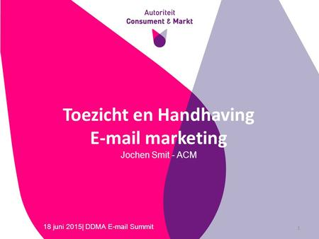 Toezicht en Handhaving E-mail marketing Jochen Smit - ACM 18 juni 2015| DDMA E-mail Summit 1.