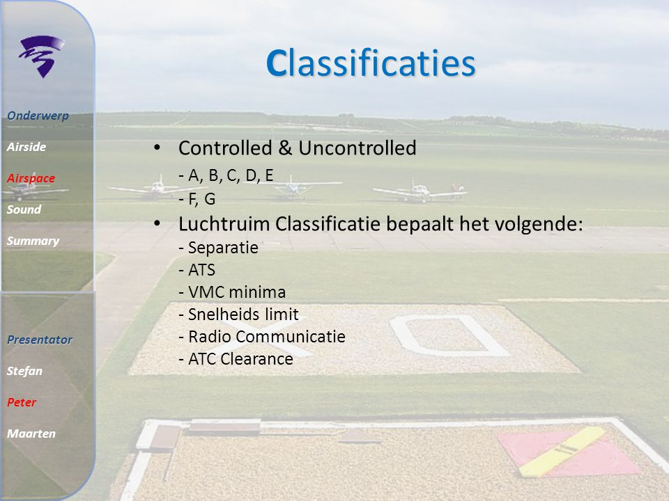 Classificaties O Onderwerp Airside Airspace Sound Summary Controlled & Uncontrolled - A, B, C, D, E - F, G Luchtruim Classificatie bepaalt het volgende: - Separatie - ATS - VMC minima - Snelheids limit - Radio Communicatie - ATC Clearance Presentator Stefan Peter Maarten