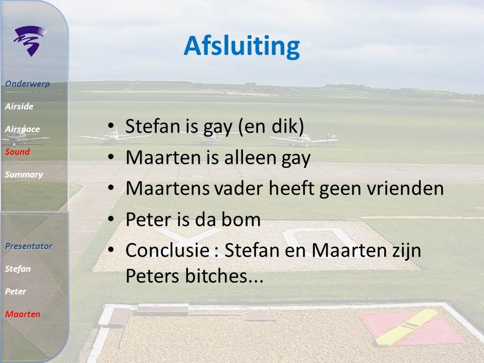 Afsluiting Stefan is gay (en dik) Maarten is alleen gay Maartens vader heeft geen vrienden Peter is da bom Conclusie : Stefan en Maarten zijn Peters bitches...
