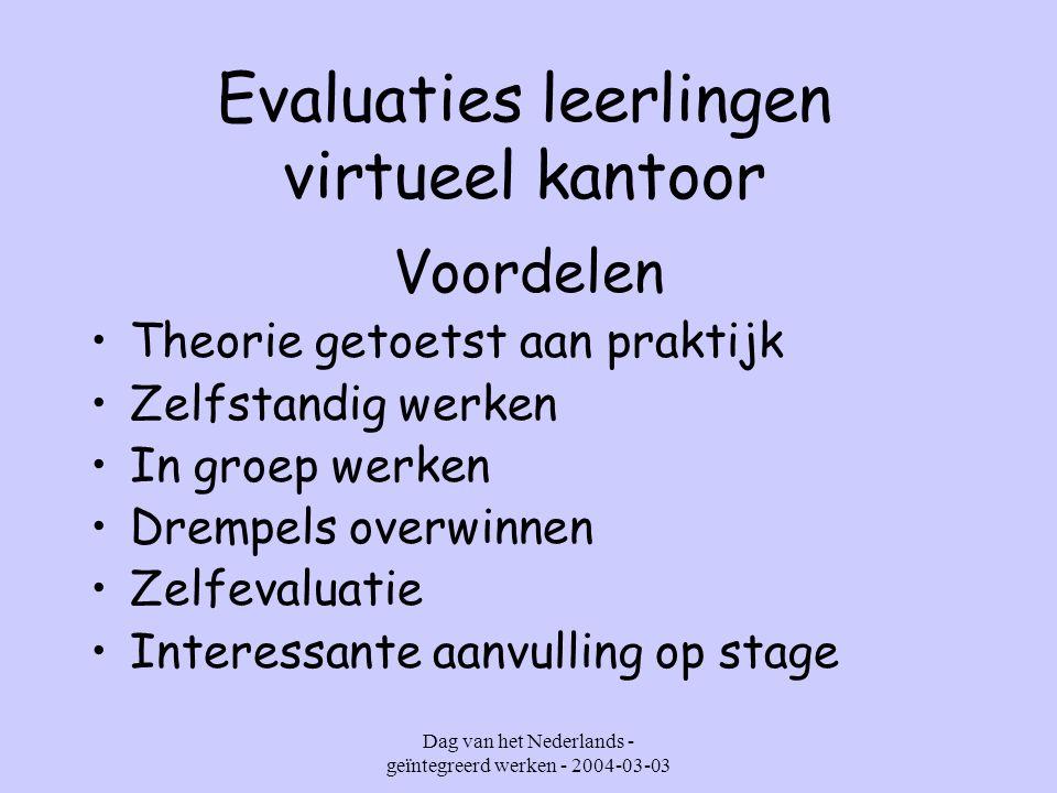 Dag van het Nederlands - geïntegreerd werken - 2004-03-03 Evaluaties leerlingen virtueel kantoor Voordelen Theorie getoetst aan praktijk Zelfstandig werken In groep werken Drempels overwinnen Zelfevaluatie Interessante aanvulling op stage
