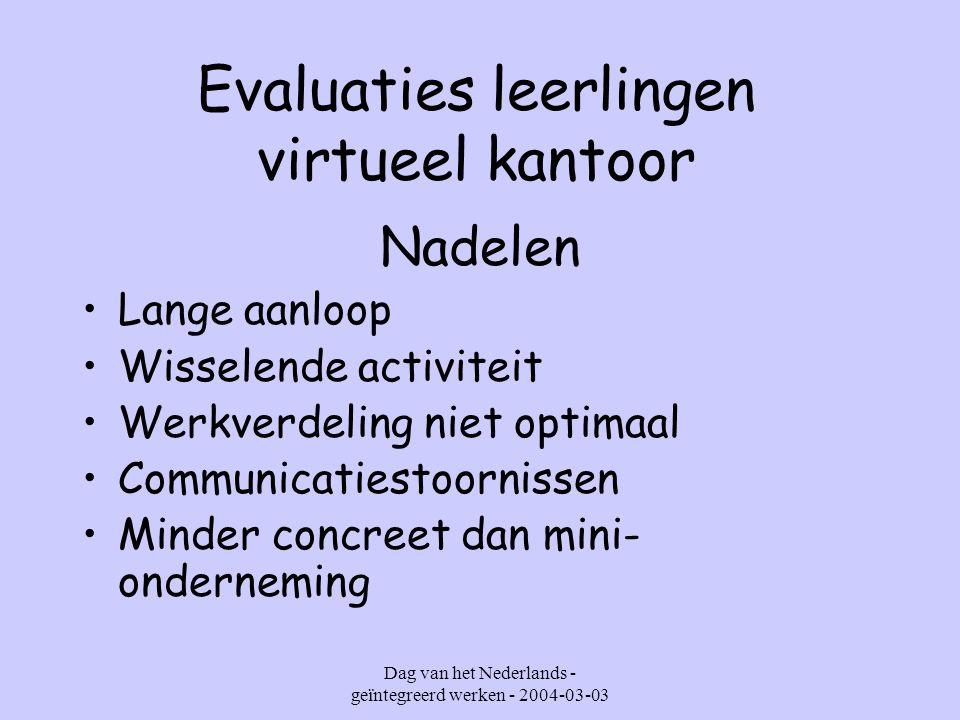 Dag van het Nederlands - geïntegreerd werken - 2004-03-03 Evaluaties leerlingen virtueel kantoor Nadelen Lange aanloop Wisselende activiteit Werkverdeling niet optimaal Communicatiestoornissen Minder concreet dan mini- onderneming