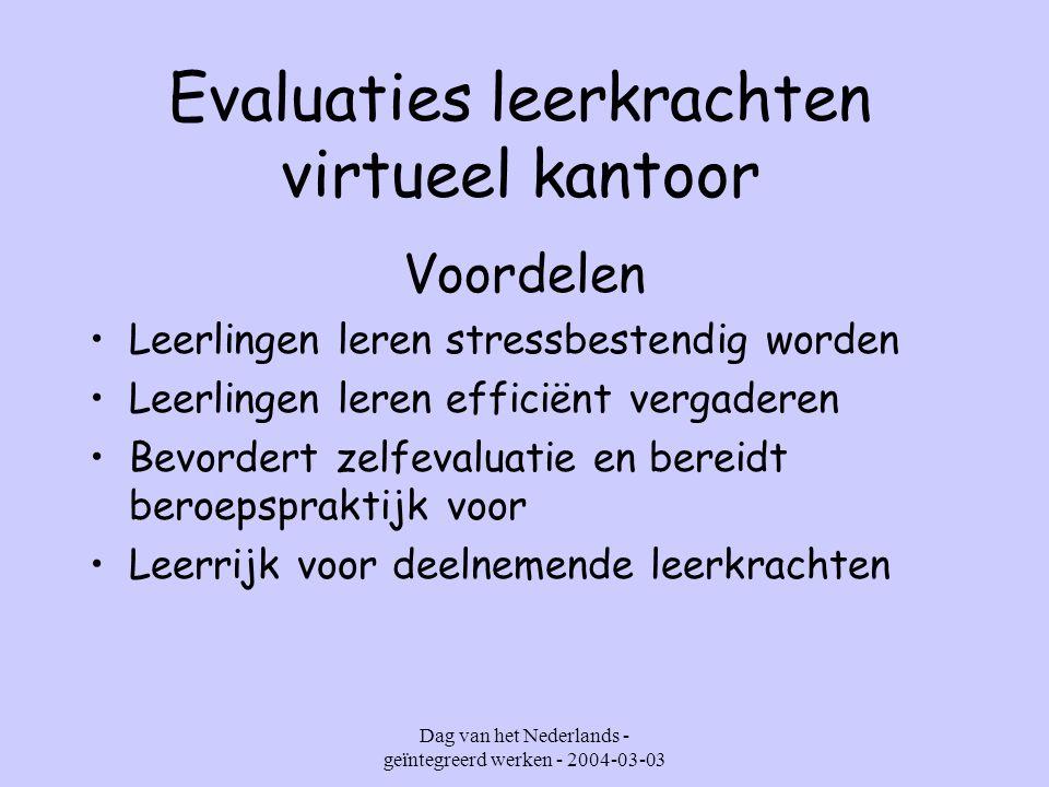 Dag van het Nederlands - geïntegreerd werken - 2004-03-03 Evaluaties leerkrachten virtueel kantoor Voordelen Leerlingen leren stressbestendig worden Leerlingen leren efficiënt vergaderen Bevordert zelfevaluatie en bereidt beroepspraktijk voor Leerrijk voor deelnemende leerkrachten
