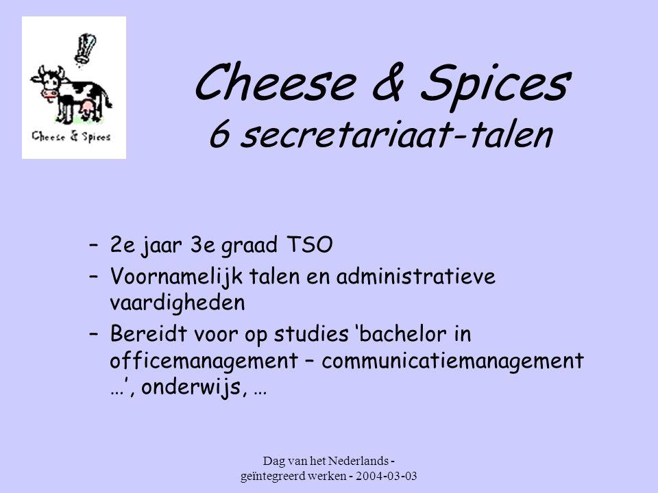 Dag van het Nederlands - geïntegreerd werken - 2004-03-03 Cheese & Spices 6 secretariaat-talen –2e jaar 3e graad TSO –Voornamelijk talen en administratieve vaardigheden –Bereidt voor op studies 'bachelor in officemanagement – communicatiemanagement …', onderwijs, …