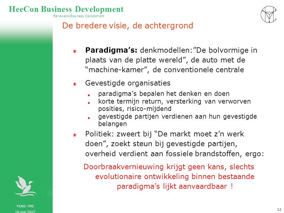 YKNS-TME 16 mei 2007 Renewable Business Development HeeCon Business Development 13 CSP en Nederlands energietransitiebeleid CSP opnemen als belangrijk programmapunt in energietransitie Politieke, bedrijfsmatige en wetenschappe- lijke samenwerking op CSP gebied in Europa stimuleren Energiebeleid op Europees niveau tillen Nauwe samenwerking met Noord Afrika, gas ruilen tegen CSP Nederland Gasland, Nederland Duurzaam als voorbeeld van energietransitie CSP opnemen als belangrijk programmapunt in energietransitie Politieke, bedrijfsmatige en wetenschappe- lijke samenwerking op CSP gebied in Europa stimuleren Energiebeleid op Europees niveau tillen Nauwe samenwerking met Noord Afrika, gas ruilen tegen CSP Nederland Gasland, Nederland Duurzaam als voorbeeld van energietransitie