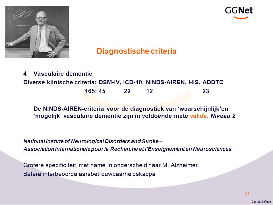 22 Diagnostische NINDS-AIREN-criteria voor vasculaire dementie (Neurology 1993;43:250-60) De criteria voor 'WAARSCHIJNLIJK' vasculaire dementie omvat alle volgende elementen: I.