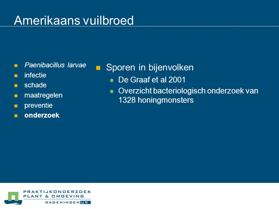 Amerikaans vuilbroed Paenibacillus larvae infectie schade maatregelen preventie onderzoek Resultaat 11% honingen bevat Paenibacillus larvae 1% Belgische bijenstanden heeft zichtbaar AVB Kans op sporen in honing 3 x hoger als geoogst in de omgeving van AVB