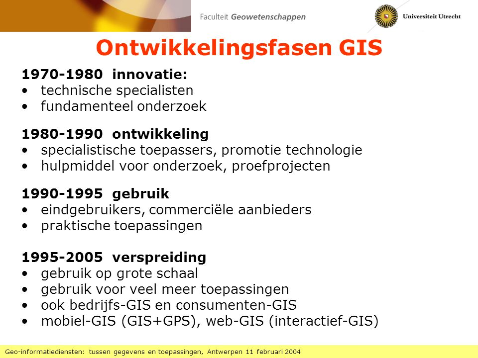 Diffusie GIS in organisaties Geo-informatiediensten: tussen gegevens en toepassingen, Antwerpen 11 februari 2004 Fase 5 voldragen automatisering (afgeleid van het model van Nolan: positief -> normatief) Fase 1 aanvang automatisering: eenvoudige toepassingen (gegevensbeheer, kaartvervaardiging), door enkele specialisten (bottom-up) Fase 2 verspreiding van systemen: eilandautomatisering, veel experimenten, sterke kostenstijgingen, door enthousiastelingen (bottom-up) Fase 3 integratie in de organisatie: technische integratie en professionalisering (top-down) Fase 4 centrale gegevensbestanden organisatorische integratie en inpassing