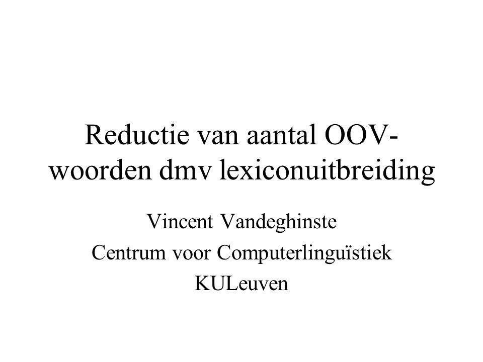 Lexiconuitbreiding Doel: Reductie van het aantal OOV- woorden dmv: –opvangen van een aantal productieve woordvormingsprocessen –accurate inhoud van het herkennerslexicon