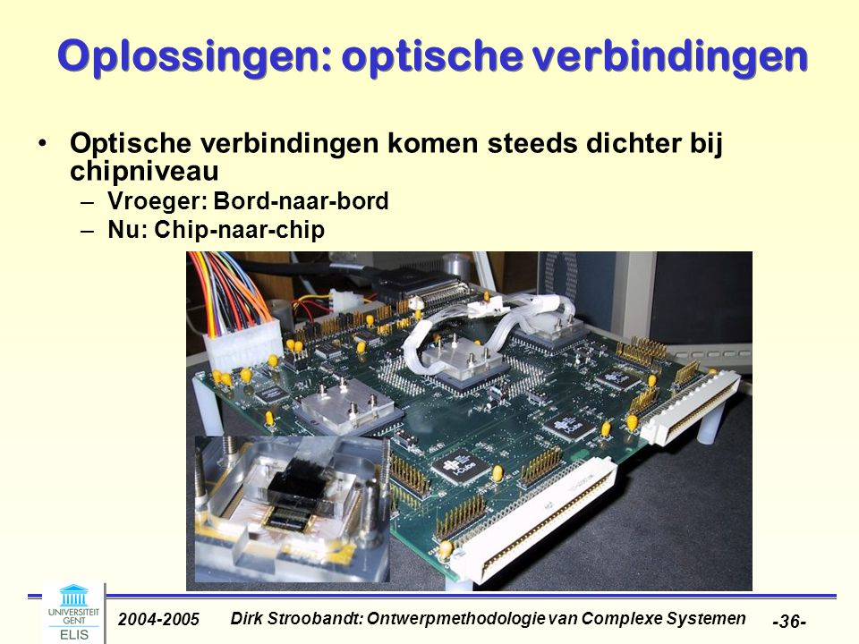 Dirk Stroobandt: Ontwerpmethodologie van Complexe Systemen 2004-2005 -37- Oplossingen: optische verbindingen Optische verbindingen komen steeds dichter bij chipniveau –Toekomst: globale verbindingen op chip Voorbeeld: optische klokboom