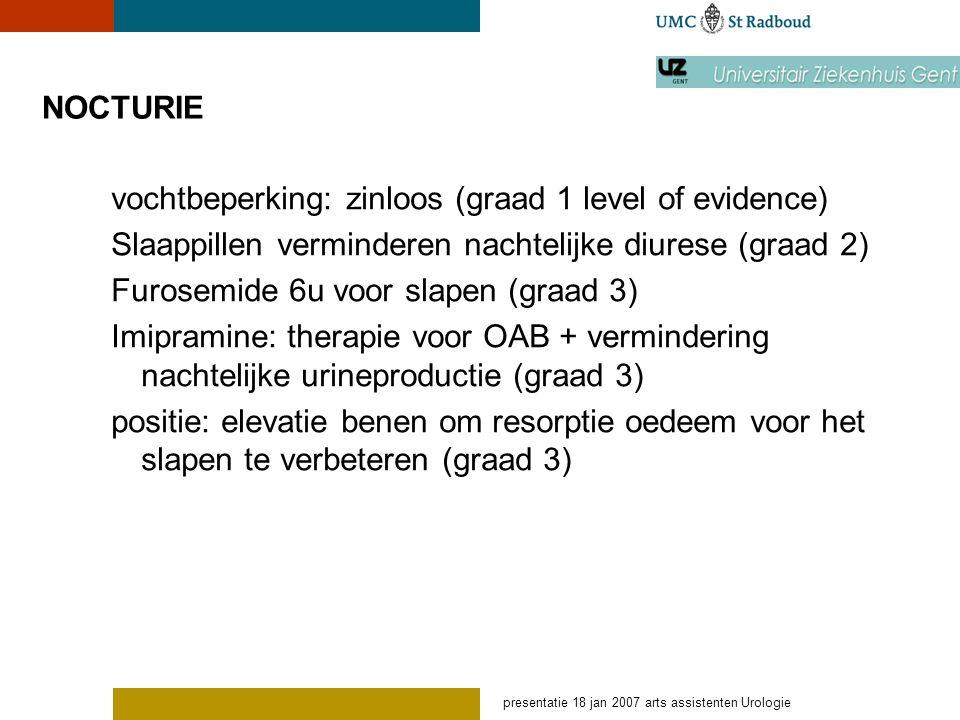 presentatie 18 jan 2007 arts assistenten Urologie NOCTURIE – desmopressin meta-analyse Bewezen verminderde nocturie, nachtelijke polyurie en verbetering QOL Risico hyponatriëmie: 7.6% (3-20%) - korte studies.