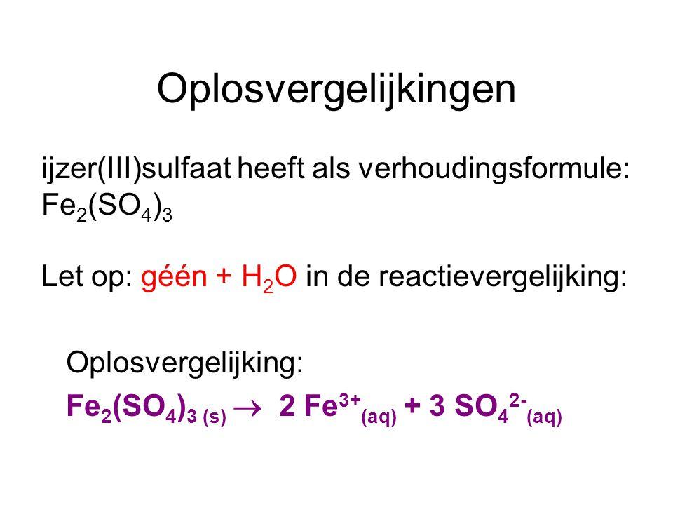 Oplosvergelijkingen ijzer(III)sulfaat heeft als verhoudingsformule: Fe 2 (SO 4 ) 3 Let op: géén + H 2 O in de reactievergelijking: Oplosvergelijking: Fe 2 (SO 4 ) 3 (s)  2 Fe 3+ (aq) + 3 SO 4 2- (aq)