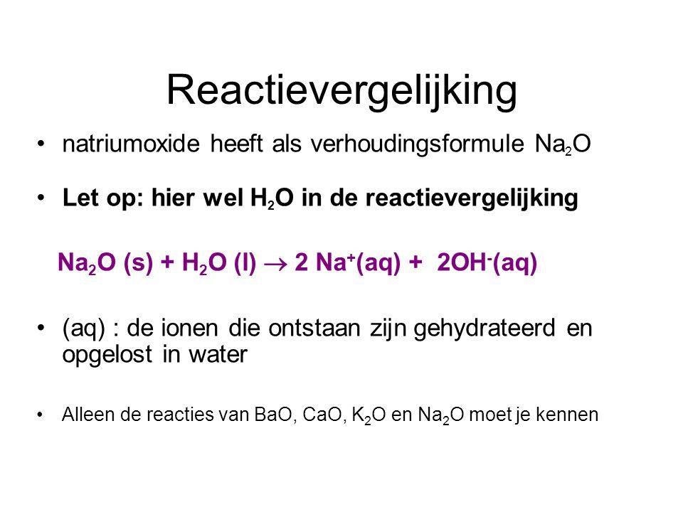 Reactievergelijking natriumoxide heeft als verhoudingsformule Na 2 O Let op: hier wel H 2 O in de reactievergelijking Na 2 O (s) + H 2 O (l)  2 Na + (aq) + 2OH - (aq) (aq) : de ionen die ontstaan zijn gehydrateerd en opgelost in water Alleen de reacties van BaO, CaO, K 2 O en Na 2 O moet je kennen