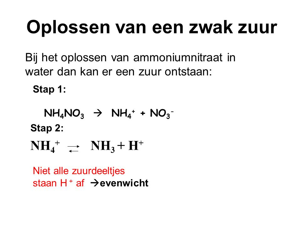 Stap 2: NH 4 + NH 3 + H + Bij het oplossen van ammoniumnitraat in water dan kan er een zuur ontstaan: Oplossen van een zwak zuur Stap 1: NH 4 NO 3  NH 4 + + NO 3 - Niet alle zuurdeeltjes staan H + af  evenwicht