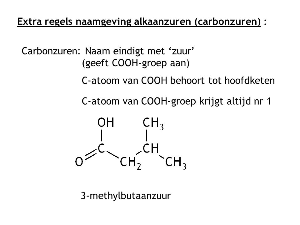 Extra regels naamgeving alkaanzuren (carbonzuren) : Carbonzuren: Naam eindigt met 'zuur' (geeft COOH-groep aan) C-atoom van COOH-groep krijgt altijd nr 1 C-atoom van COOH behoort tot hoofdketen 3-methylbutaanzuur