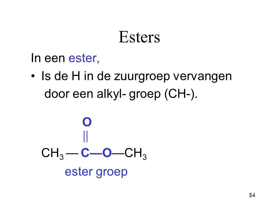 54 Esters In een ester, Is de H in de zuurgroep vervangen door een alkyl- groep (CH-).